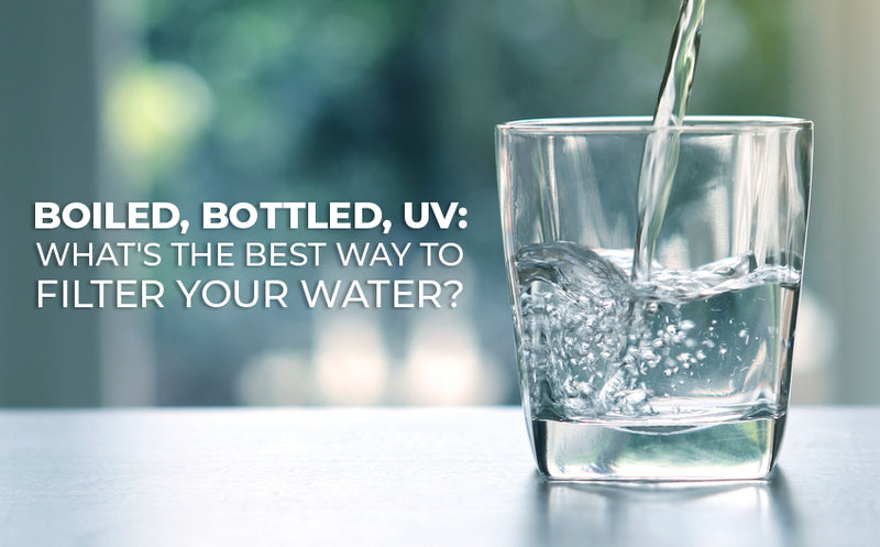 Boiled, Bottled, and UV: What's the Best Way to Filter Your Water?
