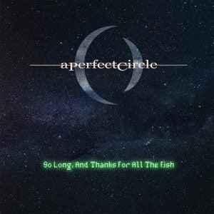 NEW - A Perfect Circle, So Long and thanks for the Fish 7""