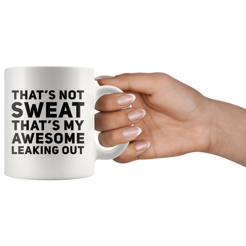 Sarcastic Gift - That's Not Sweat That's My Awesome Leaking Out Coffee Mug 11 oz