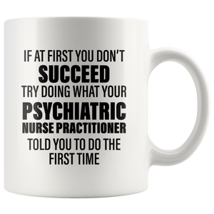 Psychiatric Gift - Try Doing What Your Nurse Practitioner Told You Coffee Mug 11 oz