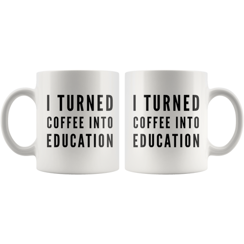 Coffee Lover Gift - I Turned Coffee Into Education Caffeine Addict Coffee Mug 11 oz
