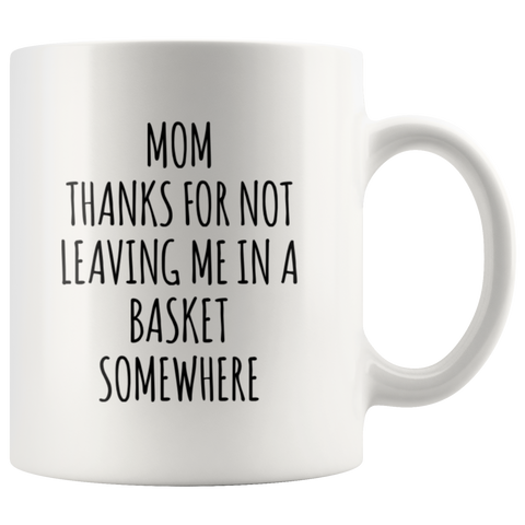 Gift For Mom Thanks For Not Leaving Me In A Basket Somewhere Coffee Mug 11 oz