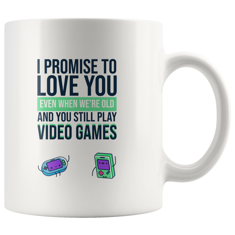Video Gamer Coffee Mug I Promise to Love You When You're Old Still Play Video Games