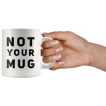 Sarcastic Gift Not Your Mug Sarcasm Statement Presents For Him Her Coffee Mug 11 oz