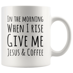 In The Morning When I Rise Give Me Jesus & Coffee Ceramic Mug 11 oz