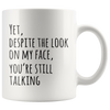 Yet Despite The Look On My Face You Are Still Talking Coffee Mug 11oz