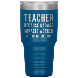Teacher Appreciation Because Badass Miracle Worker Isn't A Title Coffee Tumbler 30 oz