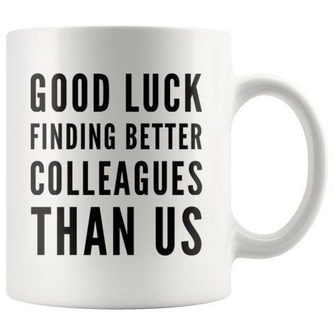 Going Away GIft Good Luck Finding Better Colleagues Than Us Coffee Mug 11 oz
