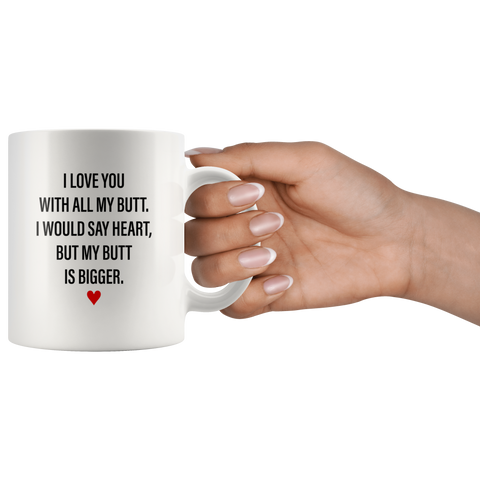 Sarcastic Gifts - I Love You With All My Butt, My Butt Is Bigger Coffee Mug 11 oz