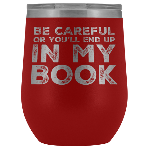 Writer Gift Be Careful Or You'll End Up In My Book Appreciation Wine Tumbler 12 oz