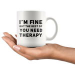 Sarcastic Mug I'm Fine But The Rest Of You Need Therapy Cup 11 oz