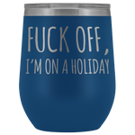 Sarcastic Gift F*** Off I'm On A Holiday Sarcasm Statement Wine Tumbler 12 oz