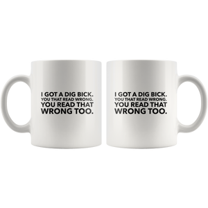 Funny Mug For Her or Him-I Got A Dig Bick Coffee Mug-11 oz White Ceramic Cup-