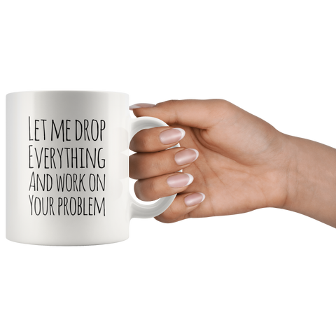 Let Me Drop Everything And Work On Your Problem Sarcastic Mug 11oz