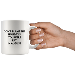 Sarcastic Gift Don't Blame The Holidays You Were Fat In August Coffee Mug 11 oz
