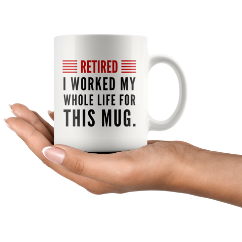 Retired I Worked My Whole Life For This Mug Retirement Coffee Mug 11oz
