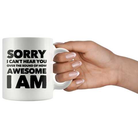 Photography Gift - Sorry I Can't Hear You Over The Sound Of How Awesome I Am Mug 11 oz