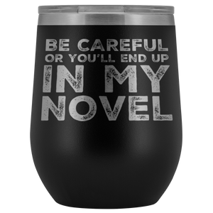 Writer Gift - Be Careful Or You'll End Up In My Novel Sarcastic Wine Tumbler 12 oz