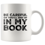 Writer Gift Be Careful Or You'll End Up In My Book Appreciation Coffee Mug 11 oz