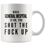 When General Hospital Is On You Shut The F** Up Gift Coffee Mug 11oz