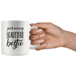 Good Morning Beautiful Bestie Gift Idea White Ceramic Coffee Mug 11 oz