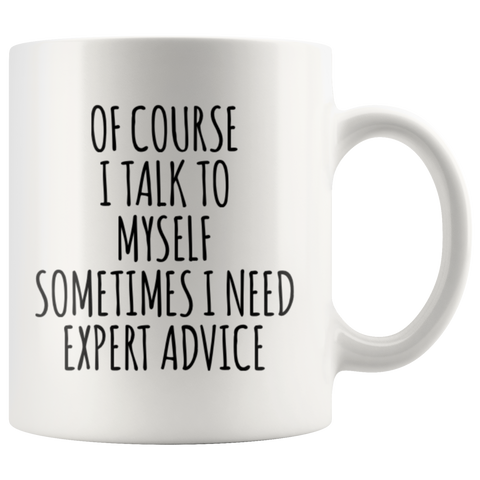 Sarcastic Gift Of Course I Talk To Myself Sometimes I Need Expert Advice Coffee Mug 11 oz