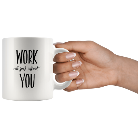 Work Will Suck Without You Coworker Appreciation Coffee Mug 11 oz