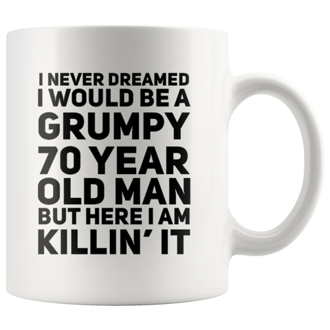 I Never Dreamed I Would  Be A Grumpy 70 Year Old Man Coffee Mug 11 oz