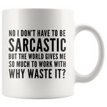 Sarcastic Gifts - No I Don't Have To Be Sarcastic So Much To Work With Mug 11 oz