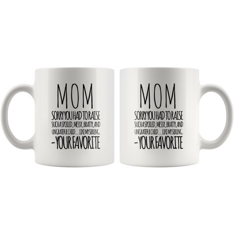 Gift For Mom Sorry You Had To Raise Such A Spoiled Your Favorite Coffee Mug 11 oz