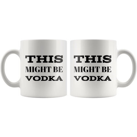 This Might Be Vodka Sarcastic Gift Idea Ceramic Coffee Mug 11 oz