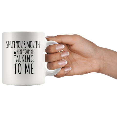 Sarcastic Gift - Shut Your Mouth When You're Talking To Me Coffee Mug 11 oz
