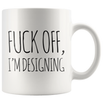 F*** Off I'm Designing Designers Mug Funny Gift For Artist 11 Oz White Coffee Cup