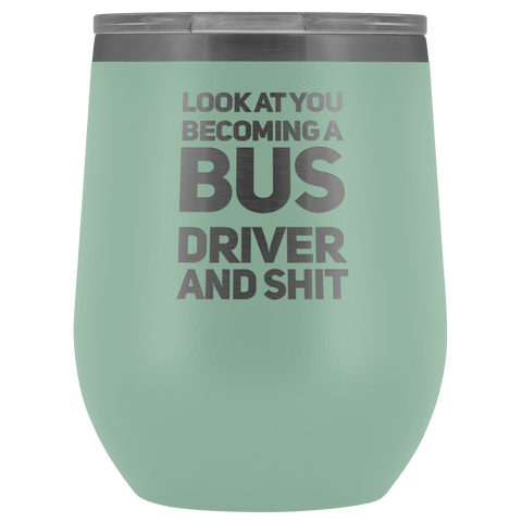 New Bus Driver Gift Look At You Becoming A Bus Driver And S*** Wine Tumbler 12 oz
