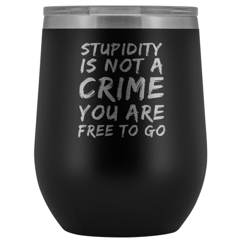 Sarcastic Gift Stupidity Is Not A Crime You Are Free To Go Sarcasm Wine Tumbler 12 oz