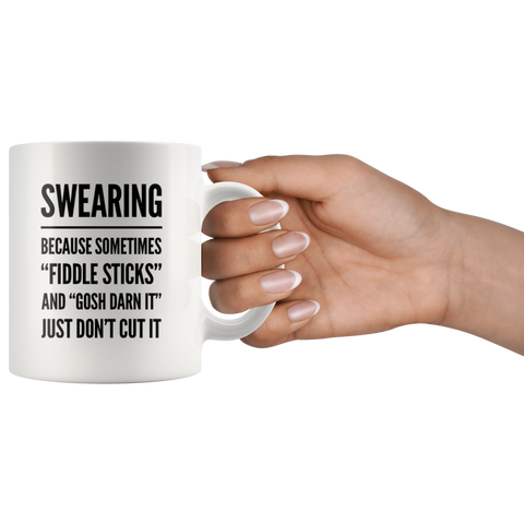 Swearing Because Sometimes Fiddle Sticks And Gosh Darn It Just Don't Cut It Mug 11 oz