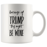 Because of Trump This Might Be Wine Funny Ceramic Coffee Mug 11 oz
