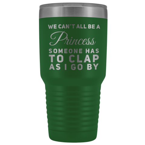 Sarcastic Gift We Can't All Be A Princess Someone Has To Clap Coffee Tumbler 30 oz