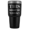 This Might Be Whisky Drinking Gift Idea Travel Tumbler 30 oz