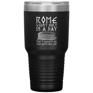 Rome Wasn't Built In A Day But I Wasn't On That Particular Job Coffee Tumbler 30 oz