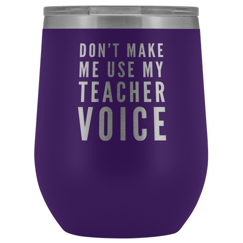 Teacher Gift - Don't Make Me Use My Teacher Voice Appreciation Wine Tumbler 12 oz
