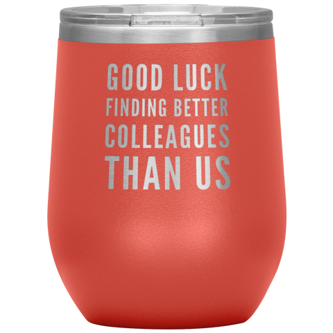 Going Away GIft Good Luck Finding Better Colleagues Than Us Wine Tumbler 12 oz