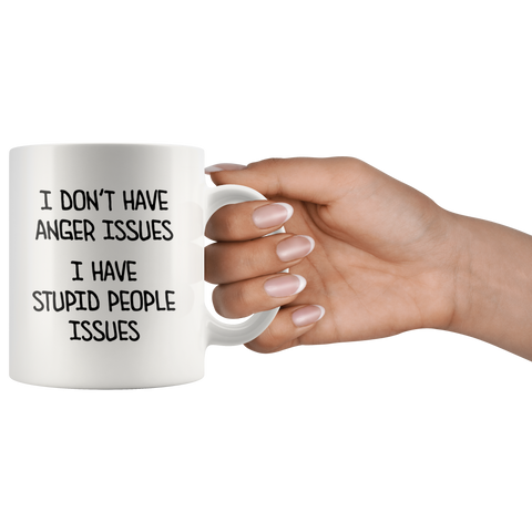 I Don't Have Anger Issues I Have Stupid People Issues Coffee Mug 11 oz