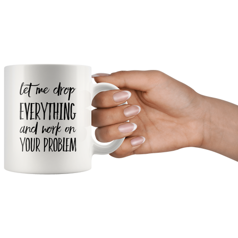 Let Me Drop Everything Coworker Office Sarcastic Gift Coffee Mug 11oz