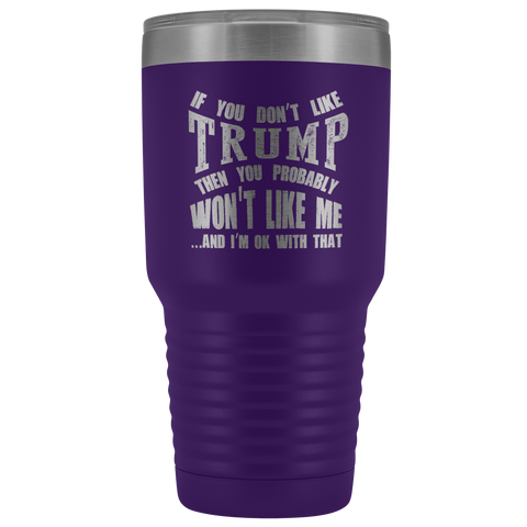 Pro Trump Gift - If You Don't Like Trump Then You Probably Won't Like Me 30 oz Tumbler