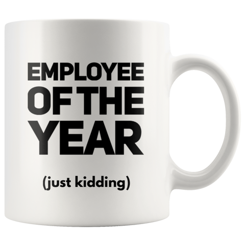 Employee Of The Year Just Kidding Sarcastic Gift Idea Coffee Mug 11 oz