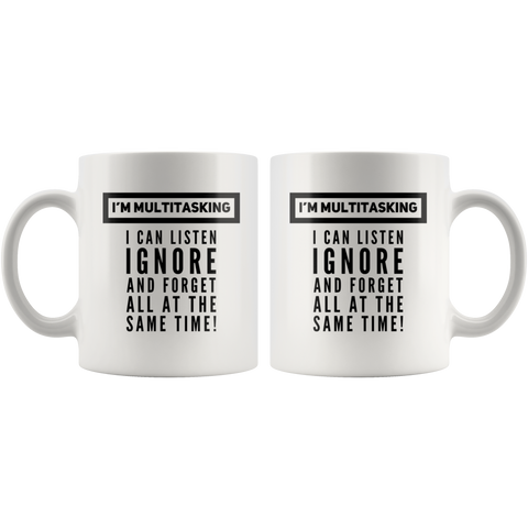 Funny Saying Mug - I'm Multitasking I Can Listen Ignore And Forget Mug 11 oz
