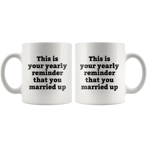 Sarcastic Gifts - This Is Your Yearly Reminder That You Married Up Coffee Mug 11 oz