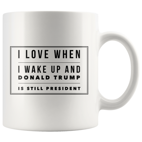 I Love When I Wake Up In The Morning And Donald Trump Is President Coffee Mug