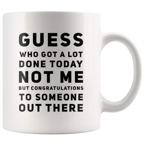Sarcastic Gift Guess Who Got A Lot Today Not Me Sarcasm Statement Coffee Mug 11 oz